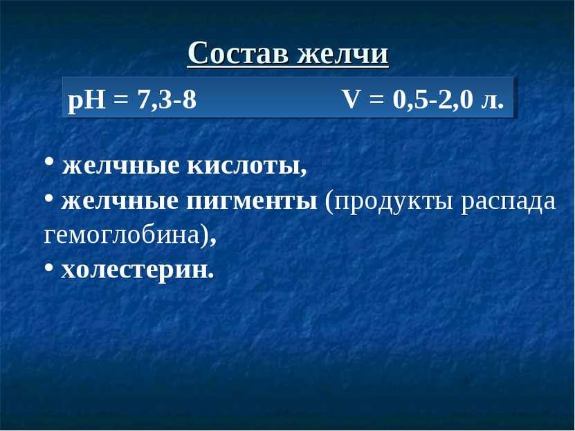 Состав желчи рН = 7,3-8 V = 0,5-2,0 л. желчные кислоты, желчные пигменты (про...