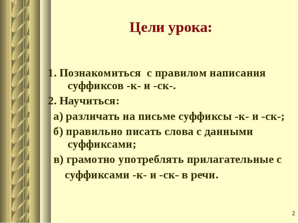* Цели урока: 1. Познакомиться с правилом написания суффиксов -к- и -ск-. 2. ...
