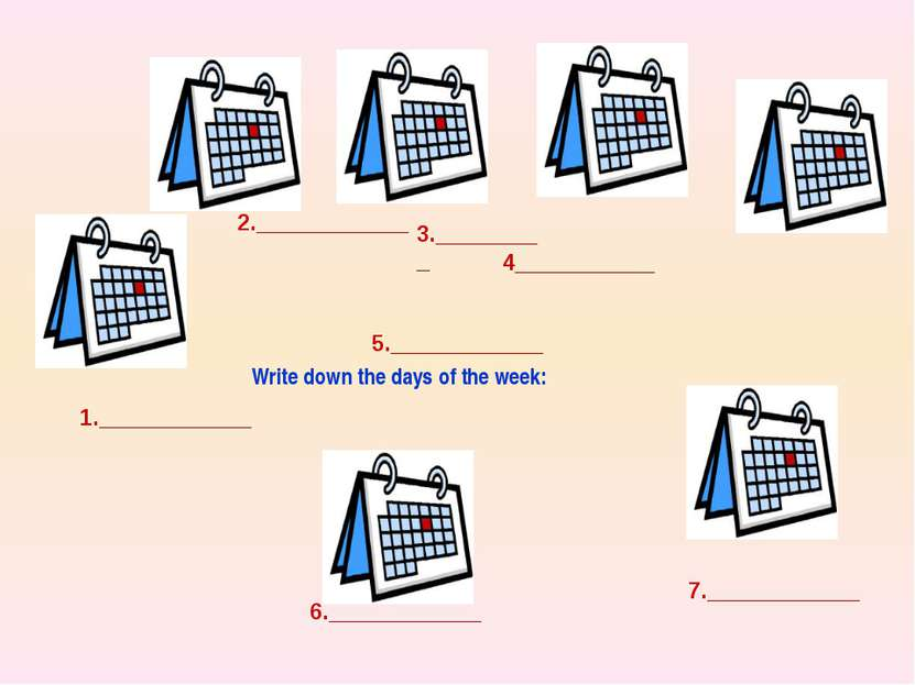 Write down the days of the week: 1.____________ 5.____________ 2.____________...