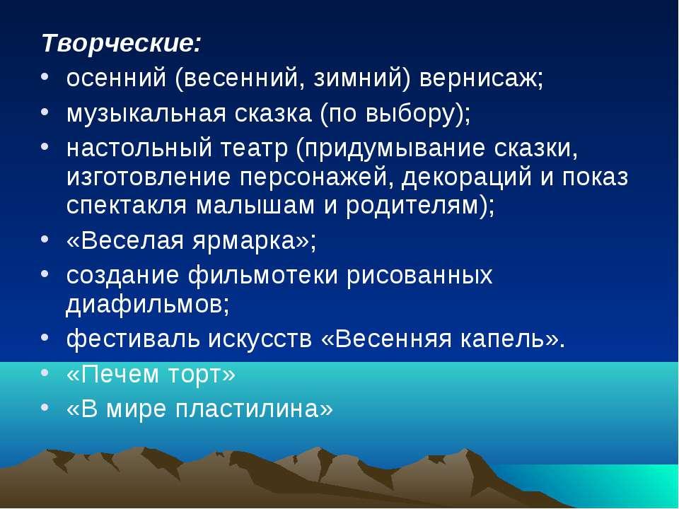 Творческие: осенний (весенний, зимний) вернисаж; музыкальная сказка (по выбор...