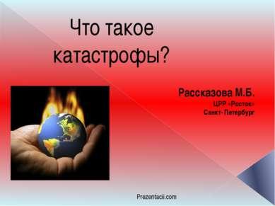 Что такое катастрофы? Рассказова М.Б. ЦРР «Росток» Санкт- Петербург