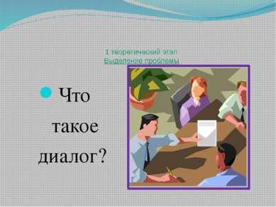 1 теоретический этап Выделение проблемы Что такое диалог?