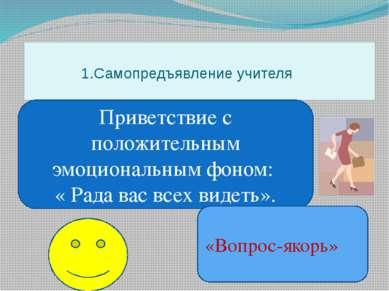 1.Самопредъявление учителя Приветствие с положительным эмоциональным фоном: «...
