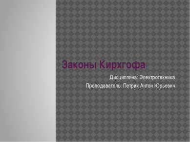 Законы Кирхгофа Дисциплина: Электротехника Преподаватель: Петрик Антон Юрьевич