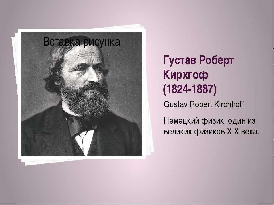 Густав Роберт Кирхгоф (1824-1887) Gustav Robert Kirchhoff Немецкий физик, оди...