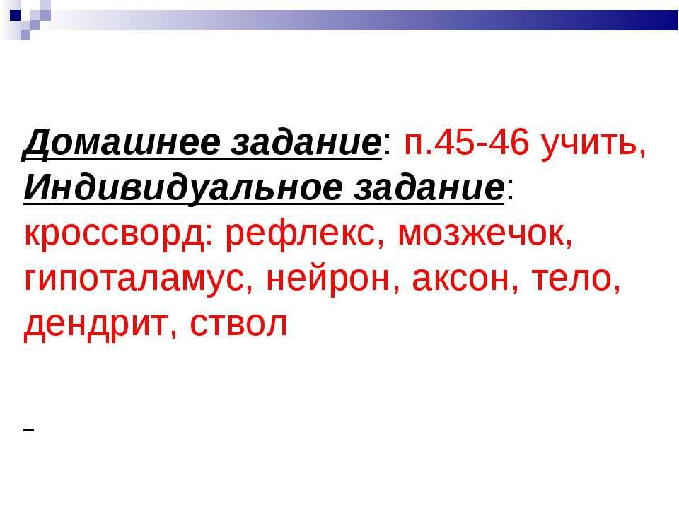 Домашнее задание: п.45-46 учить, Индивидуальное задание: кроссворд: рефлекс, ...