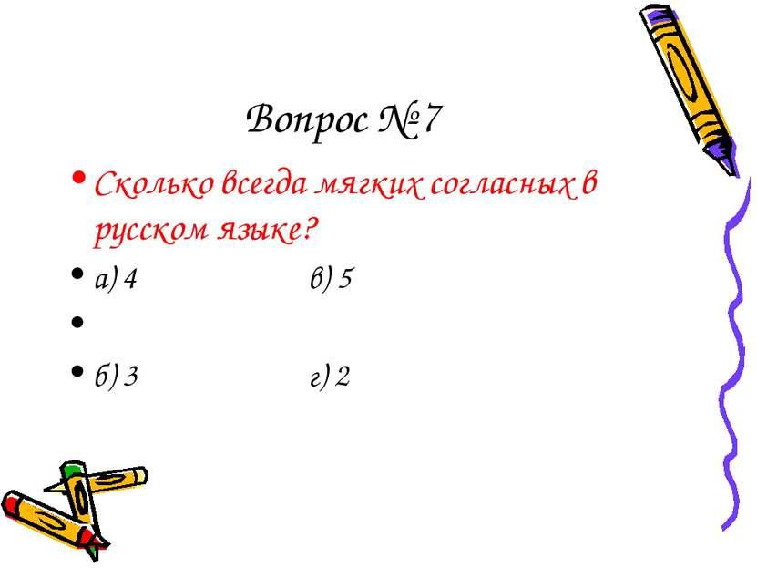Вопрос № 7 Сколько всегда мягких согласных в русском языке? а) 4 в) 5 б) 3 г) 2