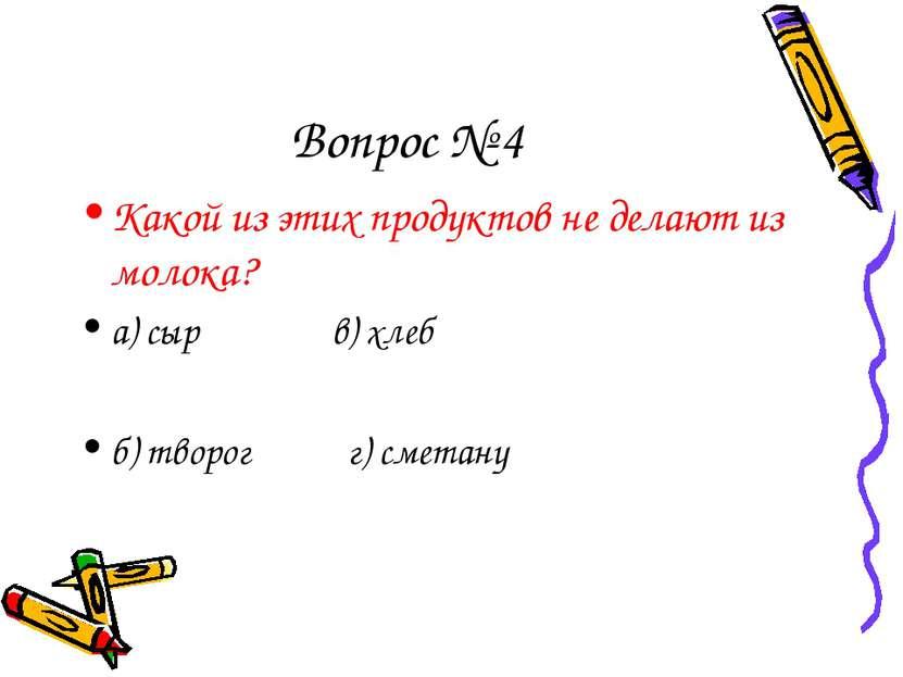 Вопрос № 4 Какой из этих продуктов не делают из молока? а) сыр в) хлеб б) тво...