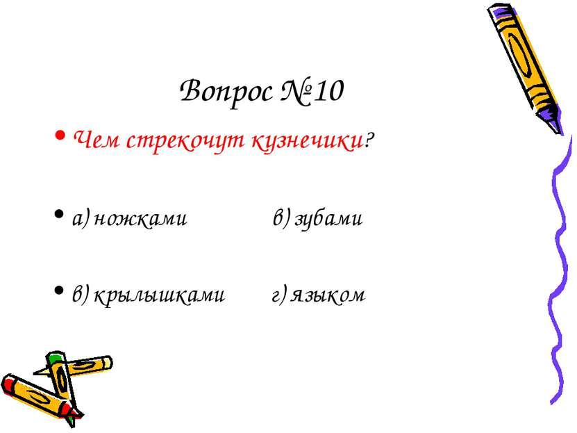 Вопрос № 10 Чем стрекочут кузнечики? а) ножками в) зубами в) крылышками г) яз...