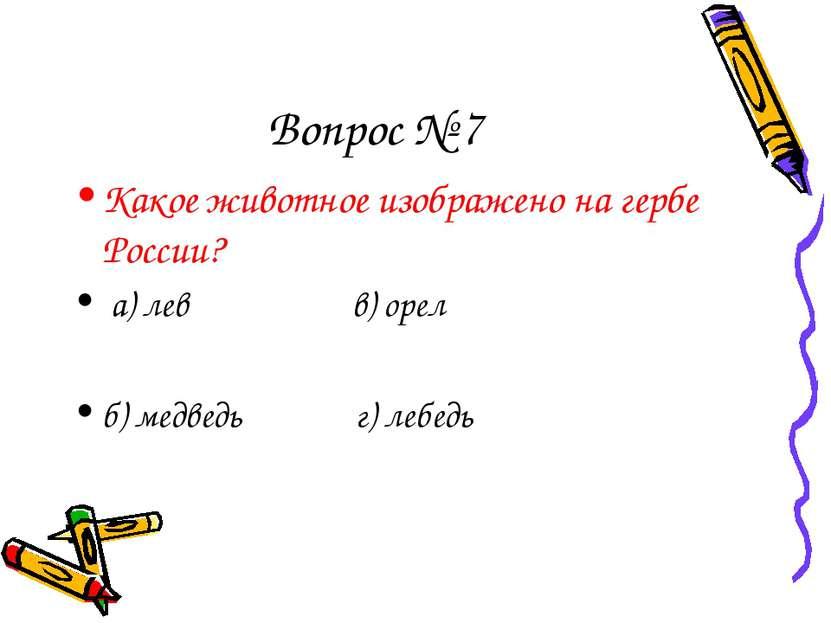 Вопрос № 7 Какое животное изображено на гербе России? а) лев в) орел б) медве...