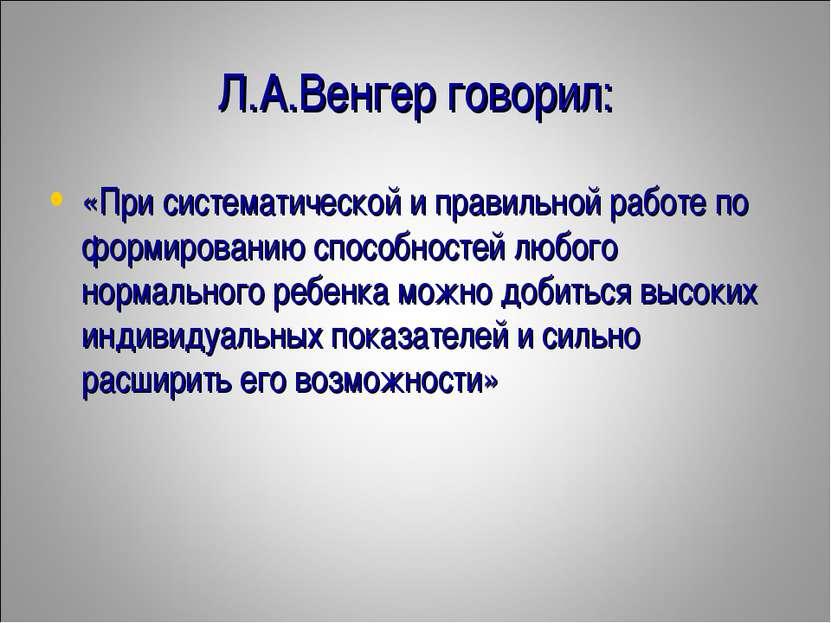 Л.А.Венгер говорил: «При систематической и правильной работе по формированию ...