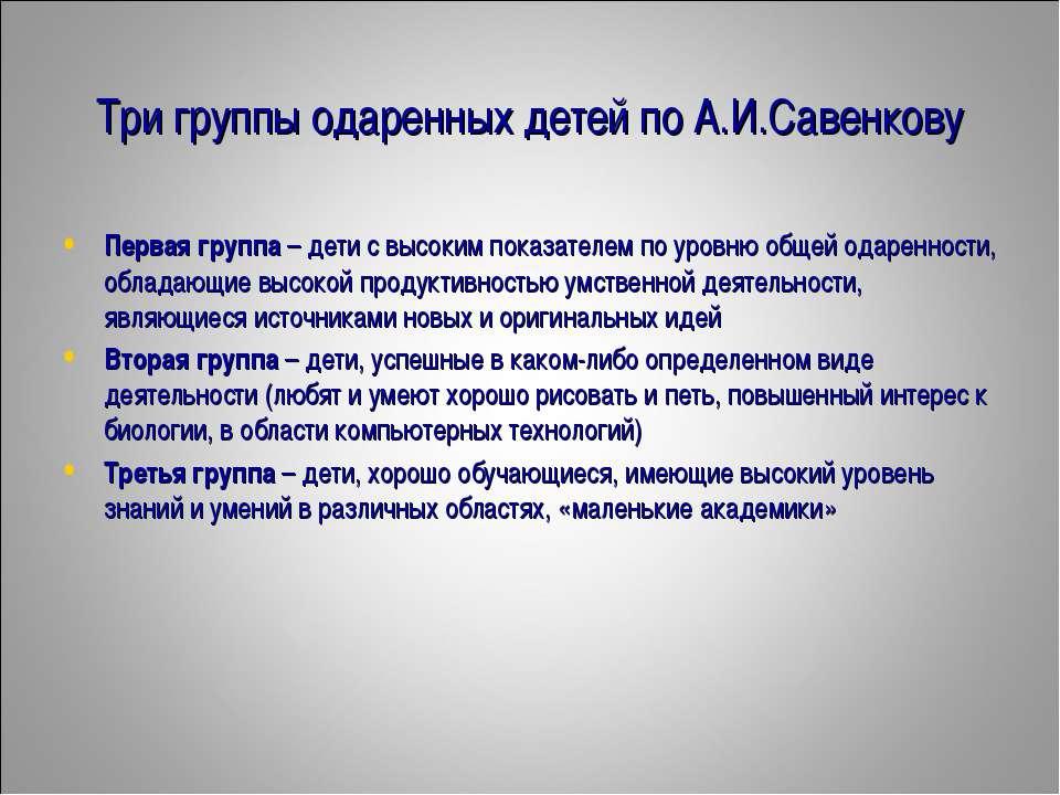 Три группы одаренных детей по А.И.Савенкову Первая группа – дети с высоким по...