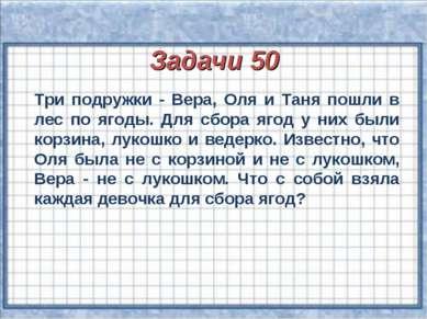 Задачи 50 Три подружки - Вера, Оля и Таня пошли в лес по ягоды. Для сбора яго...