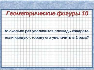Геометрические фигуры 10 Во сколько раз увеличится площадь квадрата, если каж...