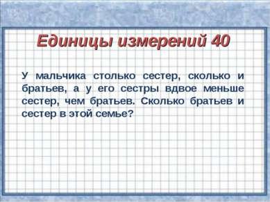 Единицы измерений 40 У мальчика столько сестер, сколько и братьев, а у его се...