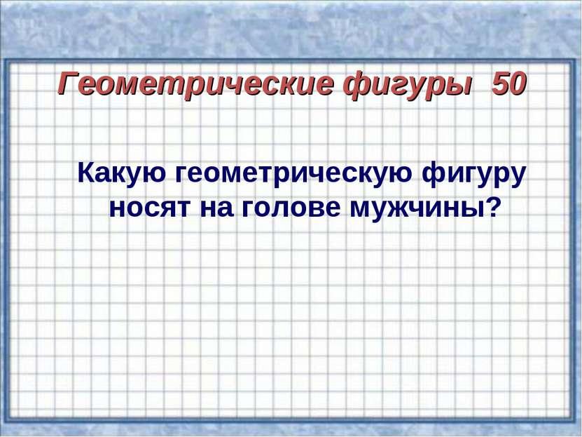 Геометрические фигуры 50 Какую геометрическую фигуру носят на голове мужчины?