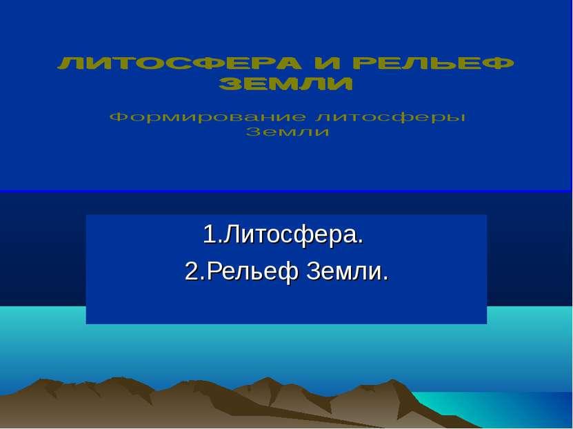 1.Литосфера. 2.Рельеф Земли.