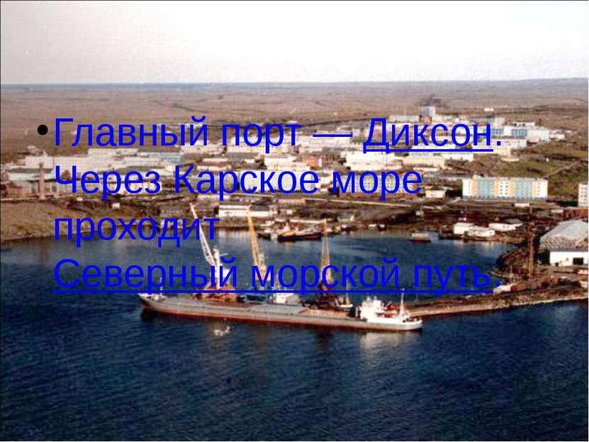 Главный порт— Диксон. Через Карское море проходит Северный морской путь.