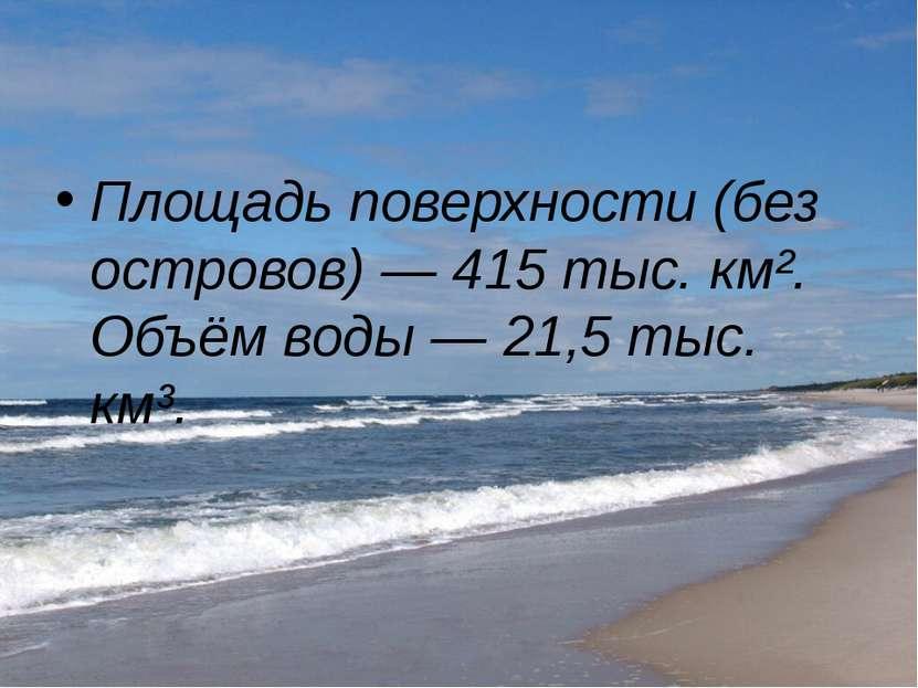 Площадь поверхности (без островов)— 415 тыс. км². Объём воды— 21,5 тыс. км³.
