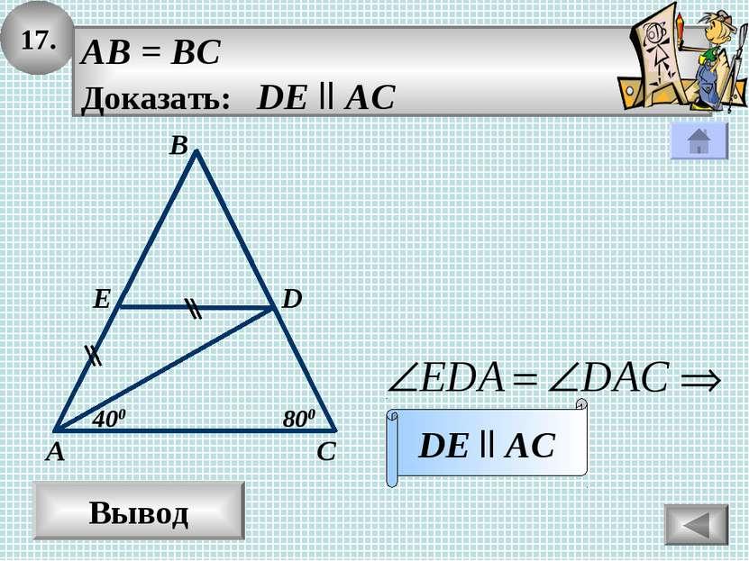 17. Вывод AB = BC Доказать: DE ll AC DE ll AC В А С E D 800 400