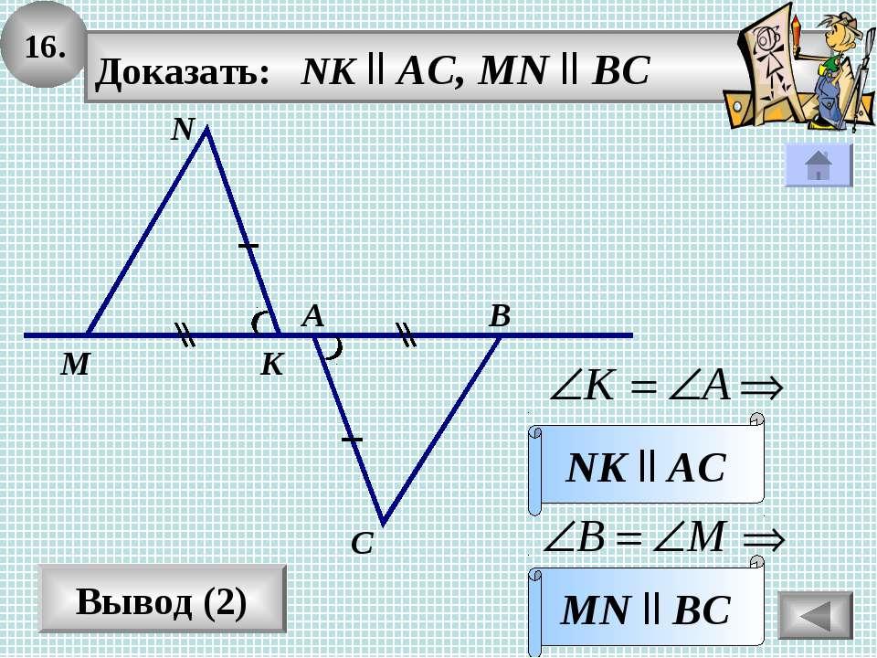 16. Вывод (2) Доказать: NK ll AC, MN ll BC MN ll BC N В А С M K NK ll AC