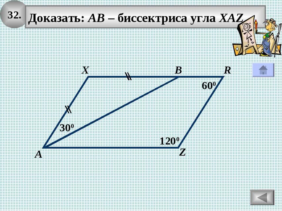 32. Доказать: АВ – биссектриса угла XAZ X А В 600 300 1200 R Z
