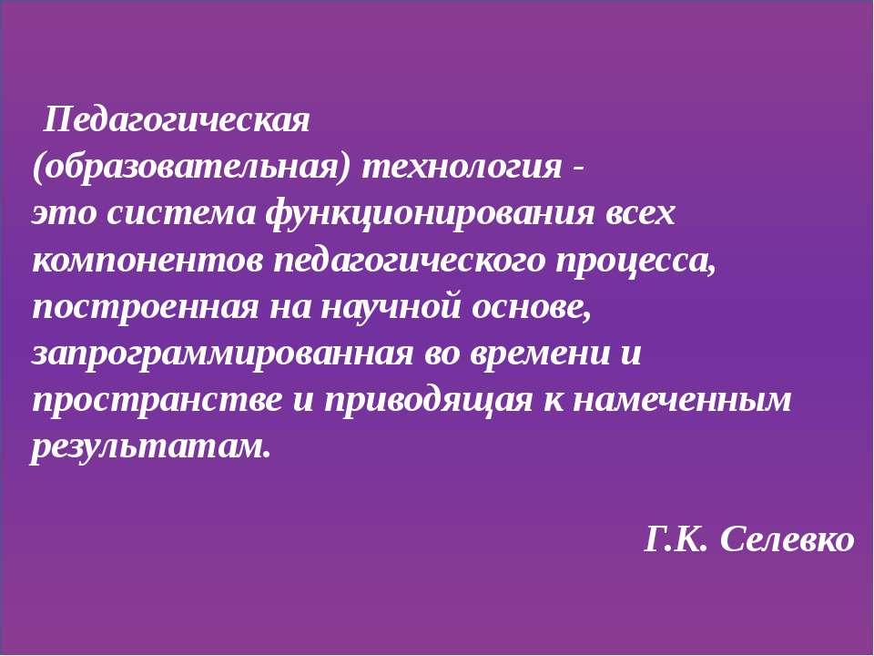 Педагогическая (образовательная) технология - это система функционирования вс...