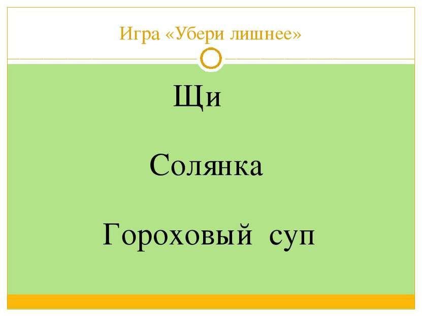 Игра «Убери лишнее» Щи Гороховый суп Солянка