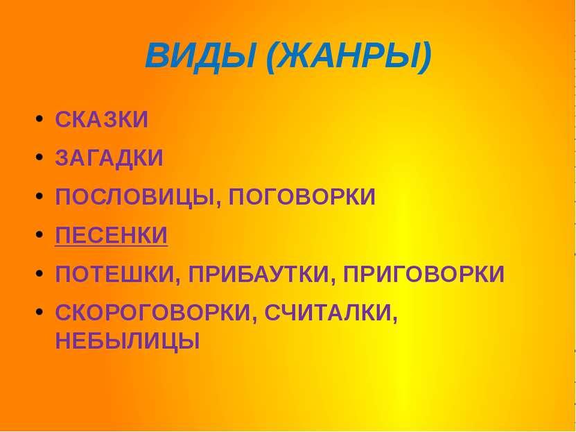 ВИДЫ (ЖАНРЫ) СКАЗКИ ЗАГАДКИ ПОСЛОВИЦЫ, ПОГОВОРКИ ПЕСЕНКИ ПОТЕШКИ, ПРИБАУТКИ, ...