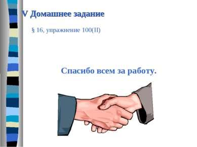 V Домашнее задание Cпасибо всем за работу. § 16, упражнение 100(II)