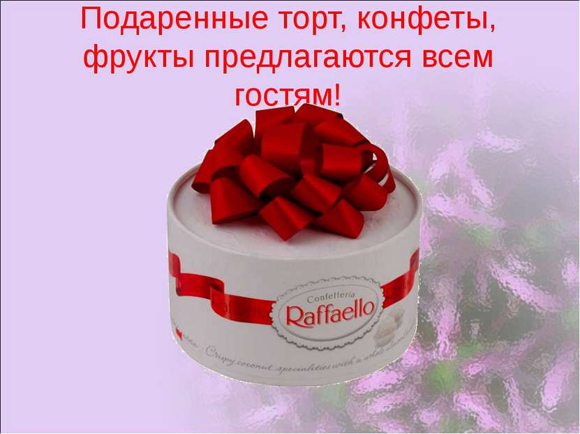 Подаренные торт, конфеты, фрукты предлагаются всем гостям!