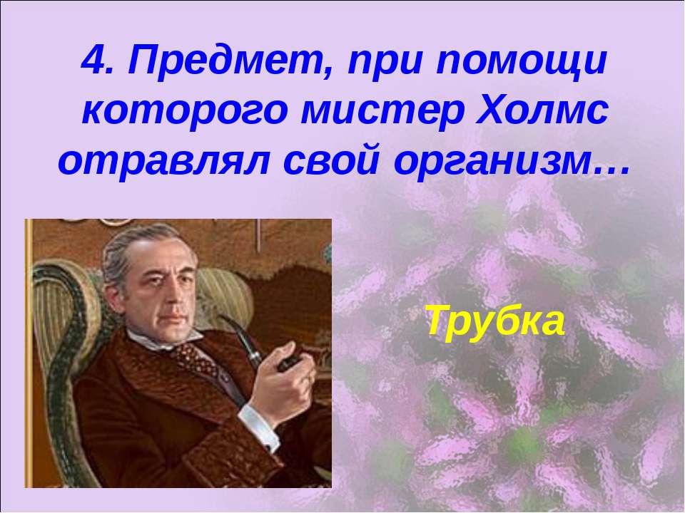 4. Предмет, при помощи которого мистер Холмс отравлял свой организм… Трубка