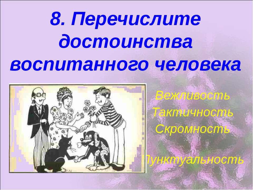 8. Перечислите достоинства воспитанного человека Вежливость Тактичность Скром...