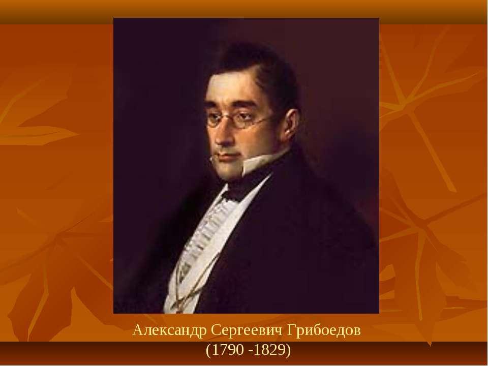 Александр Сергеевич Грибоедов (1790 -1829)