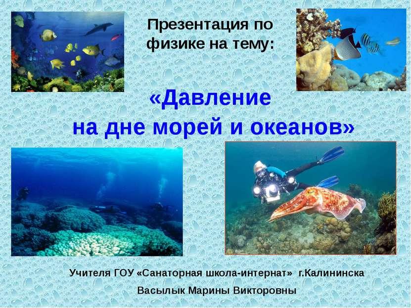 «Давление на дне морей и океанов» Учителя ГОУ «Санаторная школа-интернат» г.К...