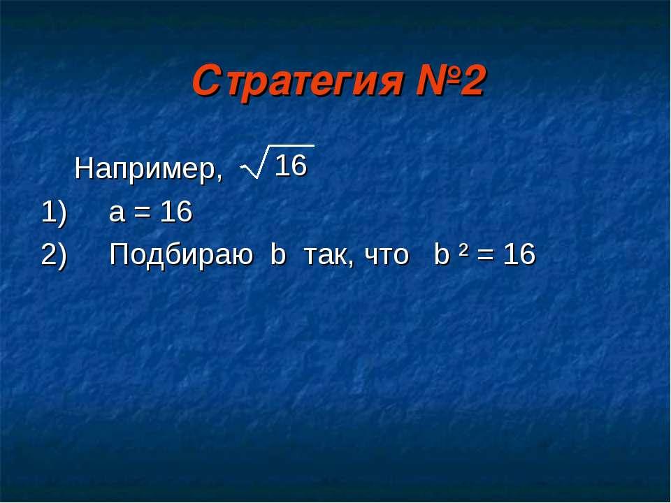Стратегия №2 Например, 1) a = 16 2) Подбираю b так, что b ² = 16 16