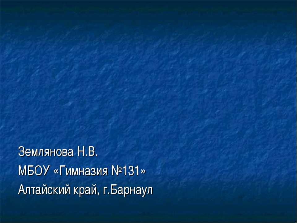 Землянова Н.В. МБОУ «Гимназия №131» Алтайский край, г.Барнаул