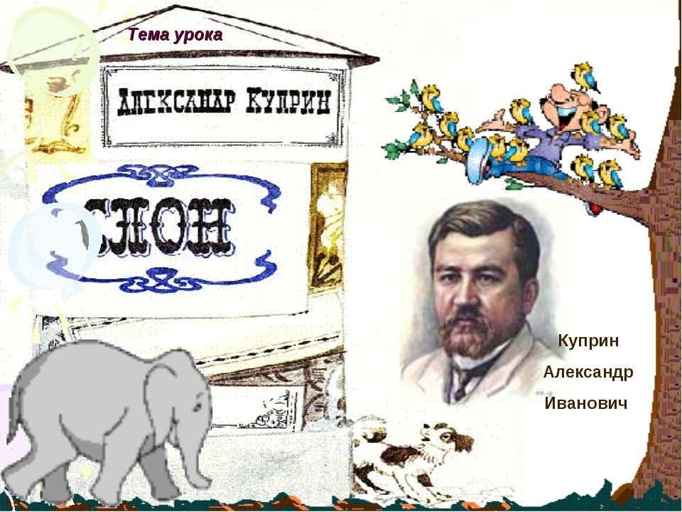 Тема урока Куприн Александр Иванович