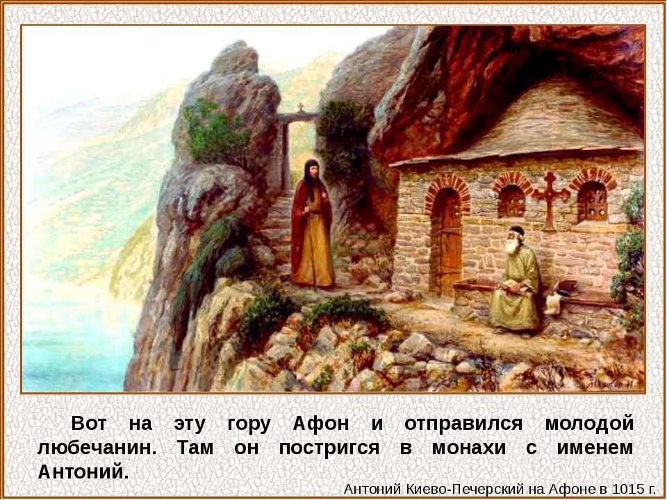 Вот на эту гору Афон и отправился молодой любечанин. Там он постригся в монах...