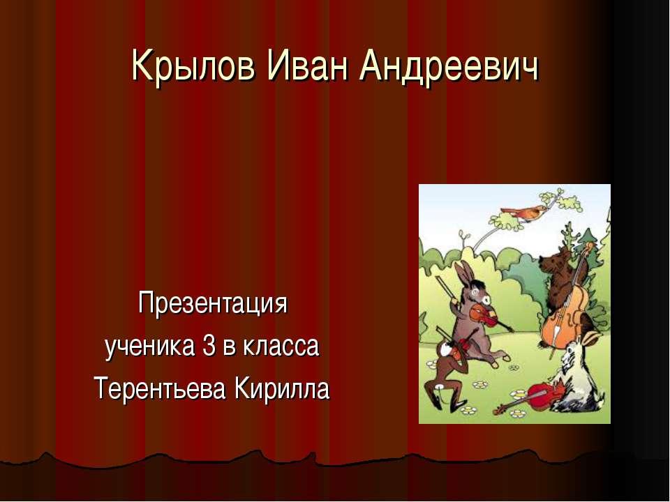 Крылов Иван Андреевич Презентация ученика 3 в класса Терентьева Кирилла
