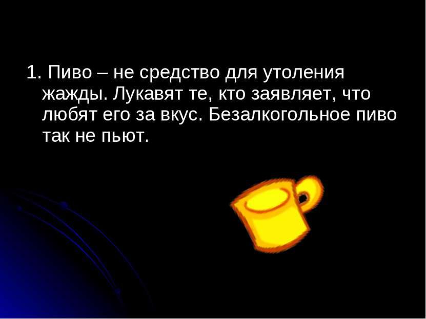 1. Пиво – не средство для утоления жажды. Лукавят те, кто заявляет, что любят...