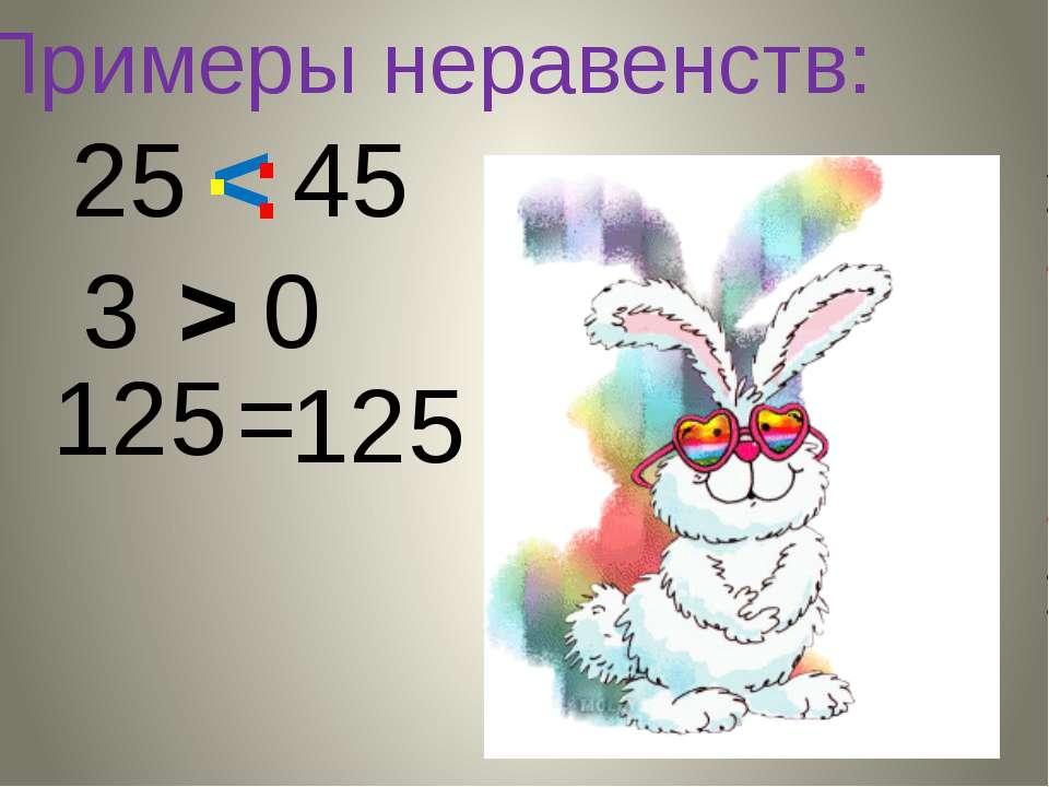 Примеры неравенств: 25 45 < . . . 0 3 > 125 = 125
