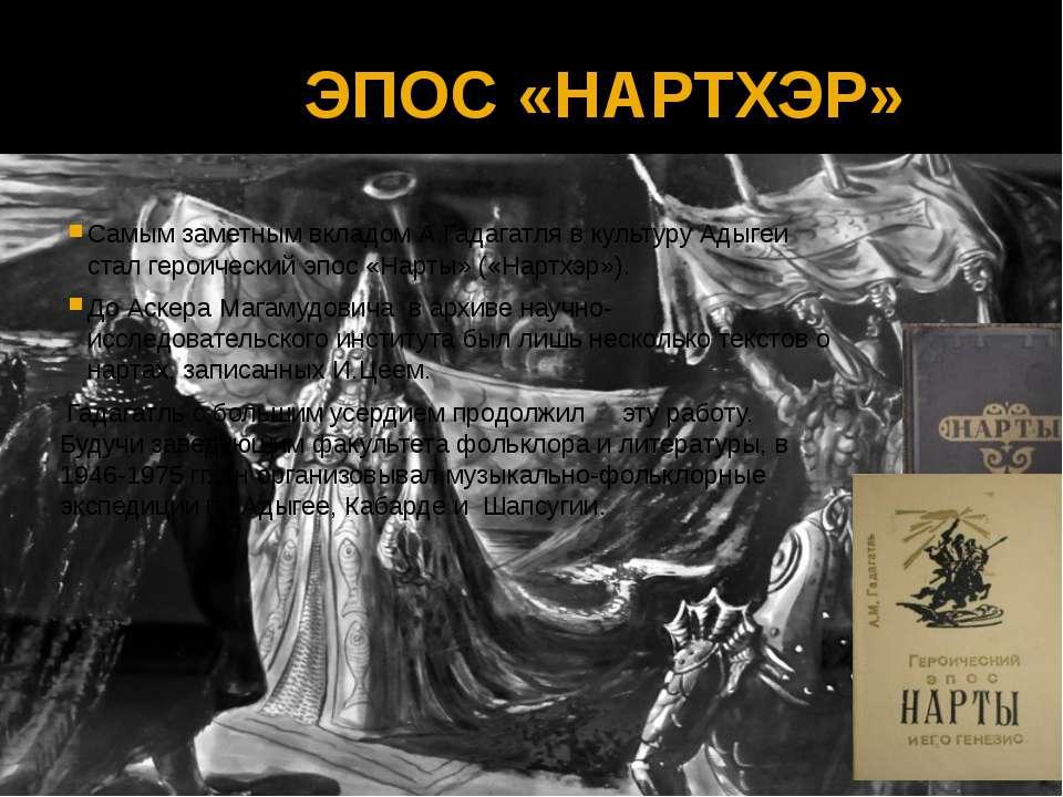 ЭПОС «НАРТХЭР» Самым заметным вкладом А.Гадагатля в культуру Адыгеи стал геро...