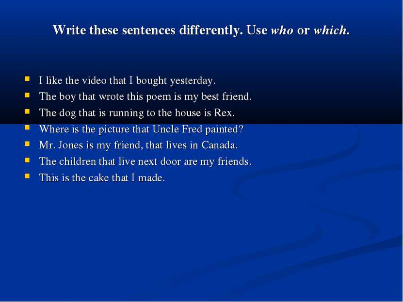 Write these sentences differently. Use who or which. I like the video that I ...