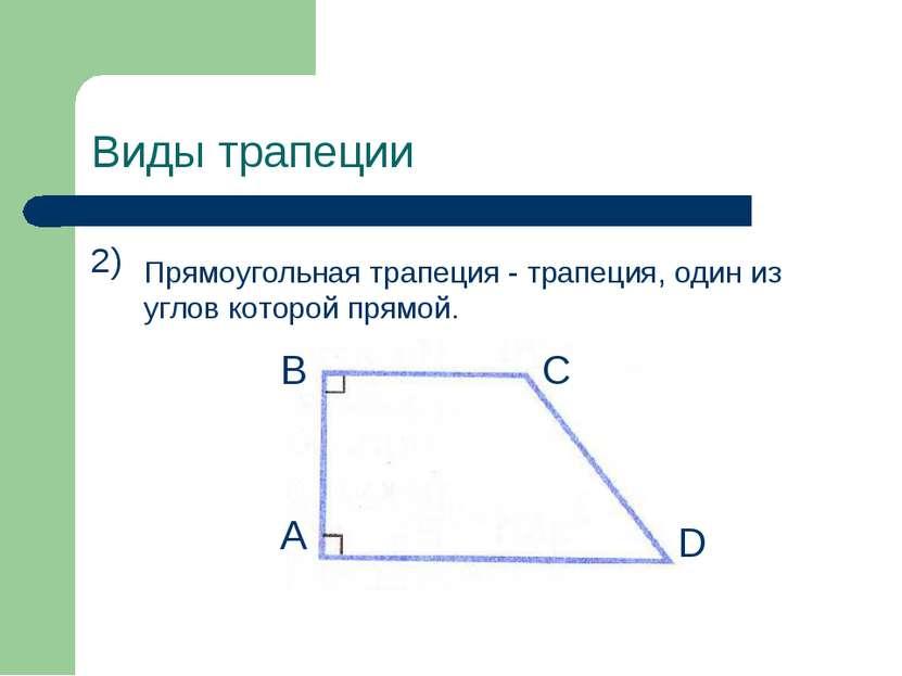 Виды трапеции 2) Прямоугольная трапеция - трапеция, один из углов которой пря...