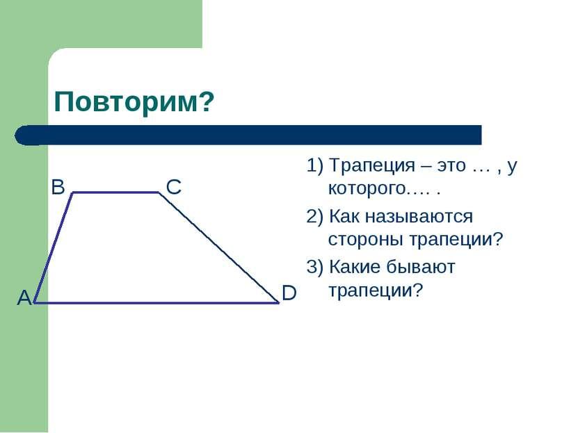 Повторим? 1) Трапеция – это … , у которого…. . 2) Как называются стороны трап...