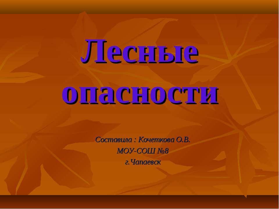 Лесные опасности Составила : Кочеткова О.В. МОУ-СОШ №8 г.Чапаевск