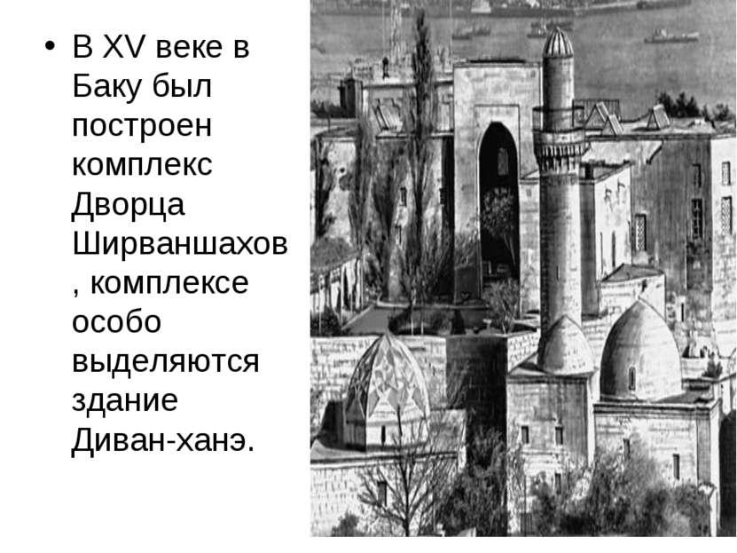 В XV веке в Баку был построен комплекс Дворца Ширваншахов, комплексе особо вы...