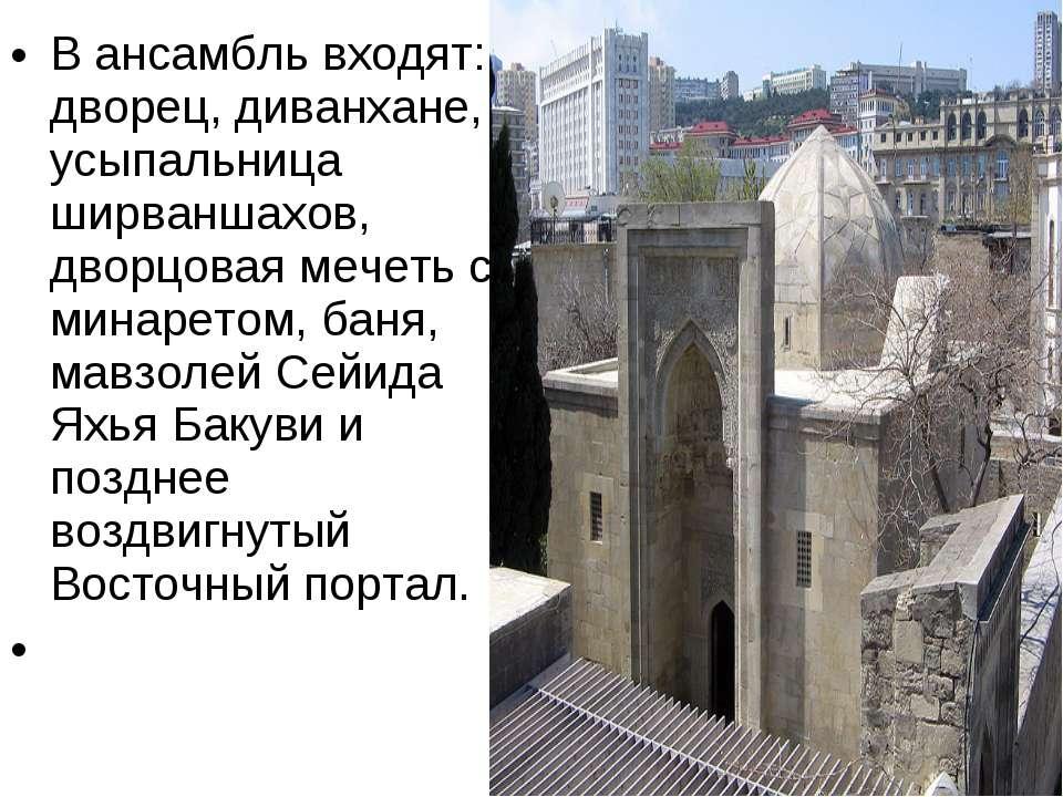 В ансамбль входят: дворец, диванхане, усыпальница ширваншахов, дворцовая мече...