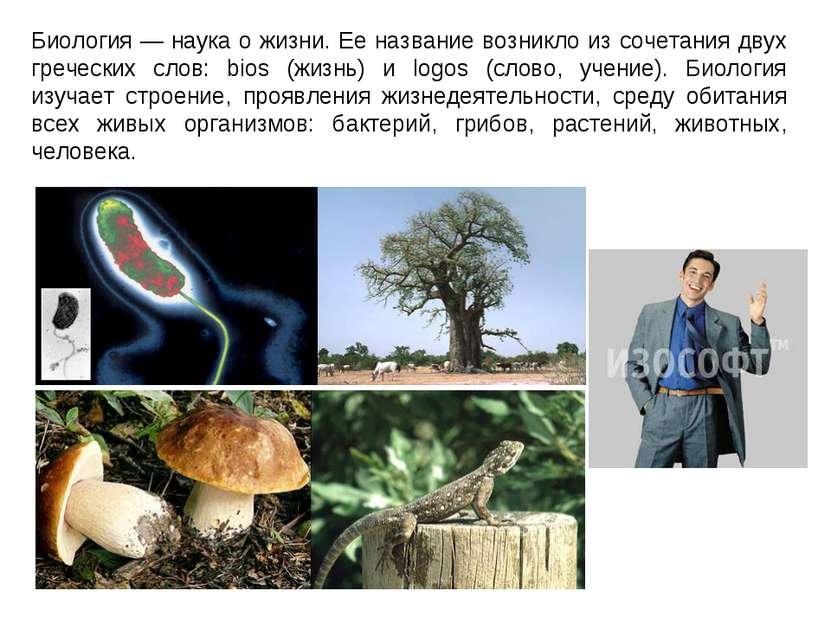 Биология — наука о жизни. Ее название возникло из сочетания двух греческих сл...